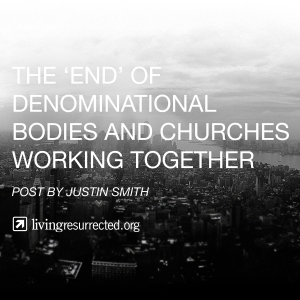 The end of denominational bodies and churches working together